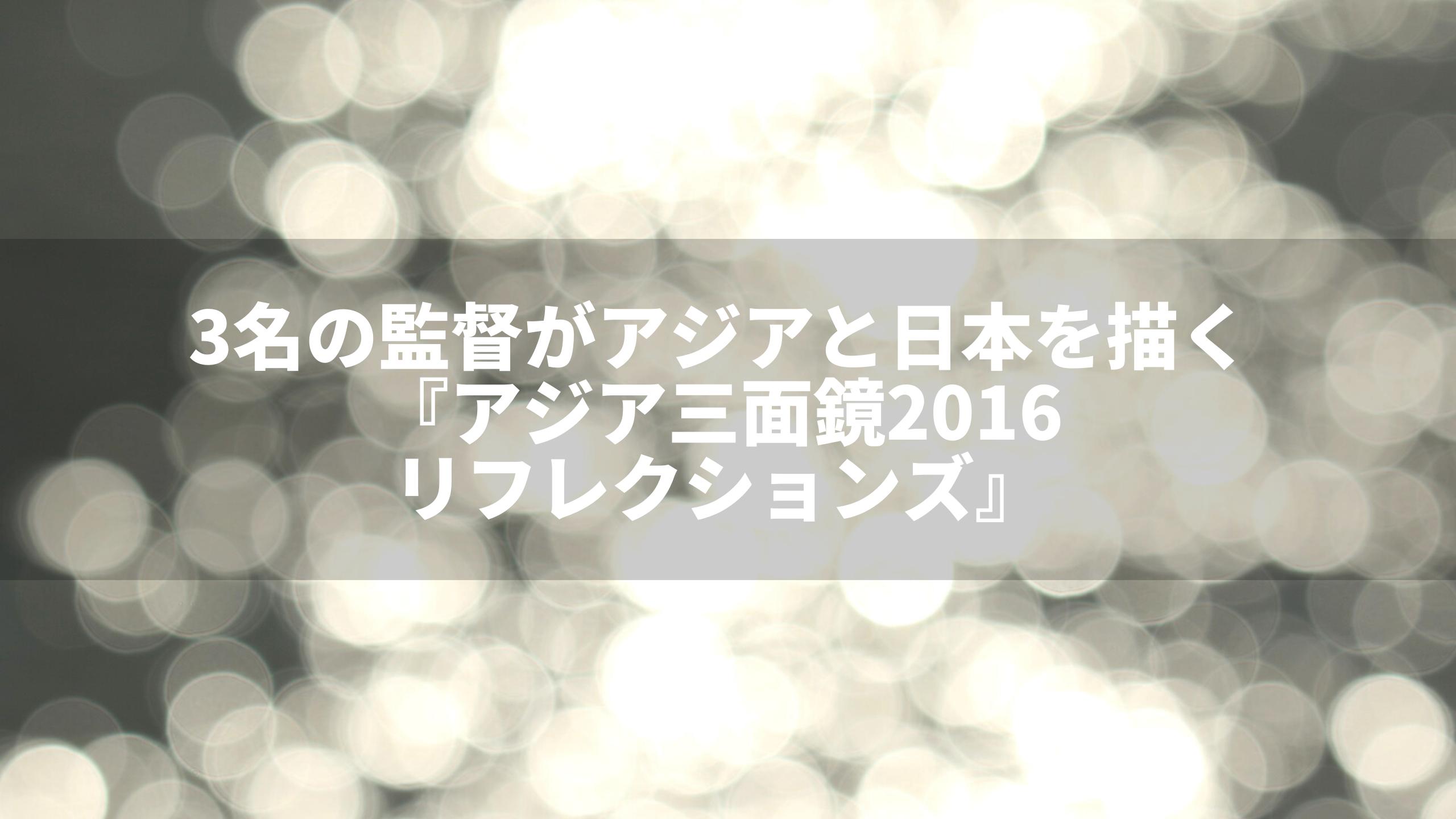 アジア三面鏡2016:リフレクションズ